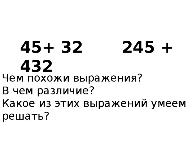 45+ 32 245 + 432 Чем похожи выражения? В чем различие? Какое из этих выражений умеем решать?