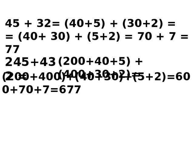 45 + 32= (40+5) + (30+2) = = (40+ 30) + (5+2) = 70 + 7 = 77 245+432 = (200+40+5) + (400+30+2)=  (200+400)+(40+30)+(5+2)=600+70+7=677
