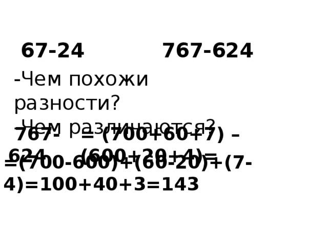 67-24 767-624 -Чем похожи разности? -Чем различаются?  767-624 = (700+60+7) – (600+20+4)= =(700-600)+(60-20)+(7-4)=100+40+3=143