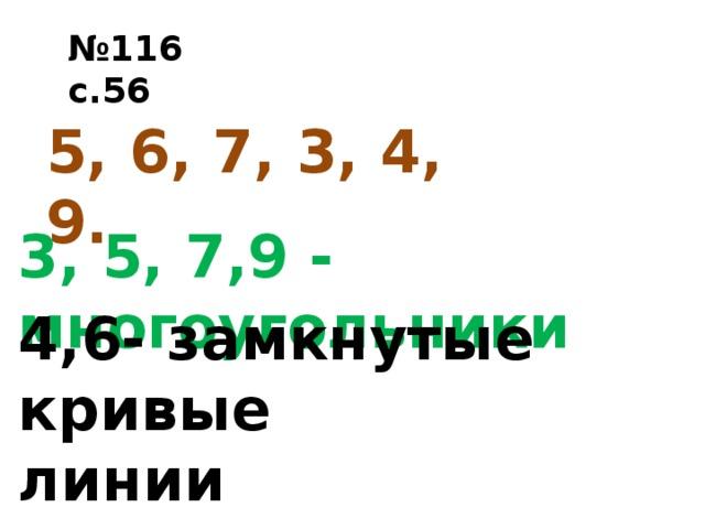 № 116 с.56 5, 6, 7, 3, 4, 9. 3, 5, 7,9 - многоугольники 4,6- замкнутые кривые линии