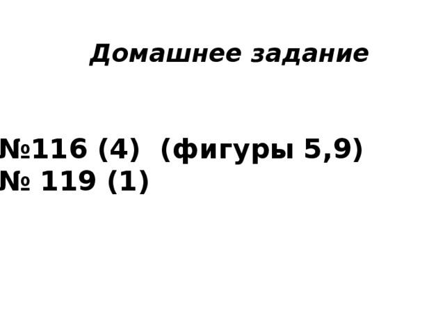Домашнее задание № 116 (4) (фигуры 5,9) № 119 (1)