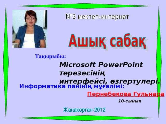 Тақырыбы: Microsoft PowerPoint терезесінің интерфейсі, өзгертулері. Информатика пәнінің мұғалімі: Пернебекова Гульнара 10-сынып