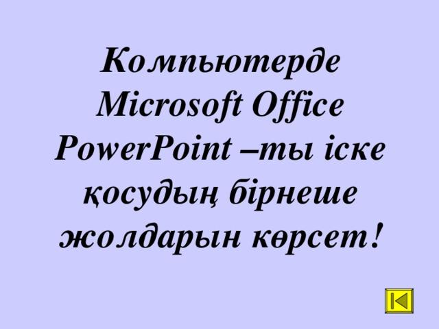 Компьютерде Microsoft Office PowerPoint –ты іске қосудың бірнеше жолдарын көрсет!