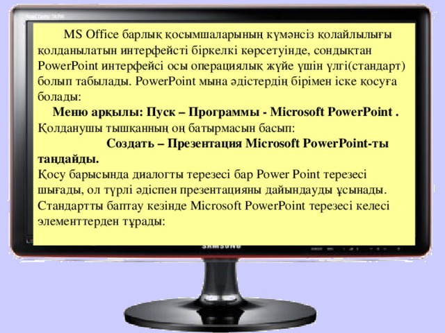 МS Offiсе барлық қосымшаларының күмәнсіз қолайлылығы қолданылатын интерфейсті біркелкі көрсетуінде, сондықтан РоwerРoint интерфейсі осы операциялық жүйе үшін үлгі(стандарт) болып табылады. РоwerРoint мына әдістердің бірімен іске қосуға болады:  Меню арқылы: Пуск – Программы - Місrosoft РоwerРoint . Қолданушы тышқанның оң батырмасын басып:  Создать – Презентация Місrosoft РоwerРoint-ты таңдайды. Қосу барысында диалогты терезесі бар Роwer Рoint терезесі шығады, ол түрлі әдіспен презентацияны дайындауды ұсынады. Стандартты баптау кезінде Місrosoft РоwerРoint терезесі келесі элементтерден тұрады: