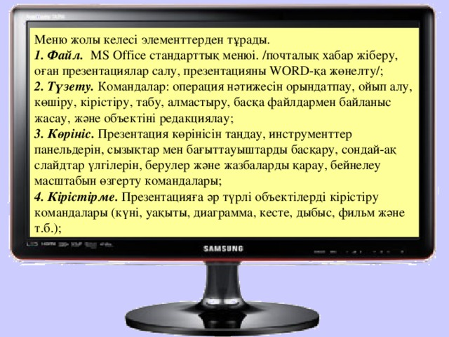 Меню жолы келесі элементтерден тұрады. 1. Файл.  МS Offiсе стандарттық менюі. /почталық хабар жіберу, оған презентациялар салу, презентацияны WORD-қа жөнелту/; 2. Түзету. Командалар: операция нәтижесін орындатпау, ойып алу, көшіру, кірістіру, табу, алмастыру, басқа файлдармен байланыс жасау, және объектіні редакциялау; 3. Көрініс. Презентация көрінісін таңдау, инструменттер панельдерін, сызықтар мен бағыттауыштарды басқару, сондай-ақ слайдтар үлгілерін, берулер және жазбаларды қарау, бейнелеу масштабын өзгерту командалары; 4. Кірістірме. Презентацияға әр түрлі объектілерді кірістіру командалары (күні, уақыты, диаграмма, кесте, дыбыс, фильм және т.б.);