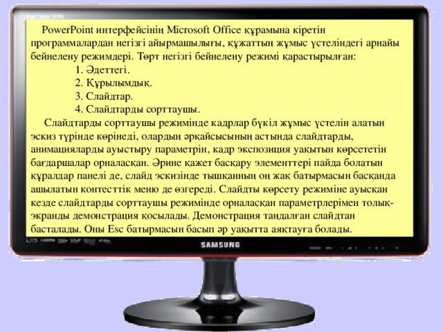 РоwerРoint интерфейсінің Місrosoft Offiсе құрамына кіретін программалардан негізгі айырмашылығы, құжаттың жұмыс үстеліндегі арнайы бейнелену режимдері. Төрт негізгі бейнелену режимі қарастырылған: 1.  Әдеттегі. 2.  Құрылымдық. 3.  Слайдтар. 4.  Слайдтарды сорттаушы. 1.  Әдеттегі. 2.  Құрылымдық. 3.  Слайдтар. 4.  Слайдтарды сорттаушы. 1.  Әдеттегі. 2.  Құрылымдық. 3.  Слайдтар. 4.  Слайдтарды сорттаушы.  Слайдтарды сорттаушы режимінде кадрлар бүкіл жұмыс үстелін алатын эскиз түрінде көрінеді, олардың әрқайсысының астында слайдтарды, анимацияларды ауыстыру параметрін, кадр экспозиция уақытын көрсететін бағдаршалар орналасқан. Әрине қажет басқару элементтері пайда болатын құралдар панелі де, слайд эскизінде тышқанның оң жақ батырмасын басқанда ашылатын контесттік меню де өзгереді. Слайдты көрсету режиміне ауысқан кезде слайдтарды сорттаушы режимінде орналасқан параметрлерімен толық-экранды демонстрация қосылады. Демонстрация таңдалған слайдтан басталады. Оны Еsс батырмасын басып әр уақытта аяқтауға болады.