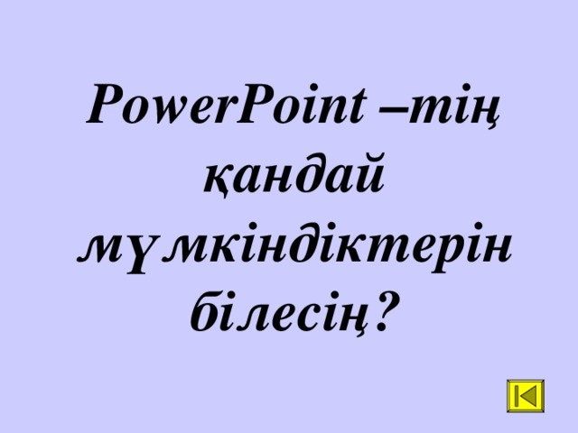 PowerPoint –тің қандай мүмкіндіктерін білесің?