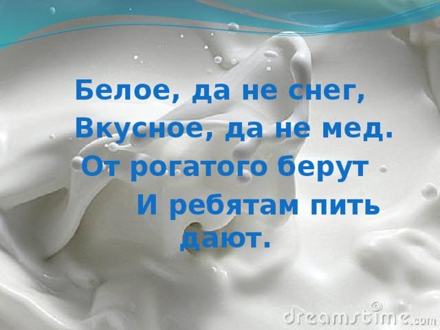 Белое, да не снег,  Вкусное, да не мед.  От рогатого берут  И ребятам пить дают.