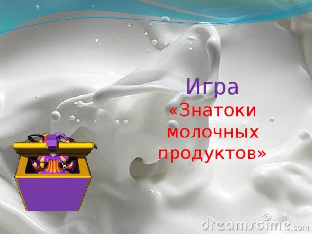 Игра  «Знатоки молочных продуктов»
