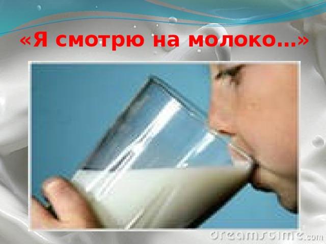 «Я смотрю на молоко…»