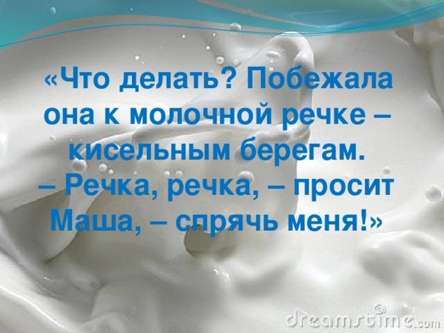«Что делать? Побежала она к молочной речке – кисельным берегам. – Речка, речка, – просит Маша, – спрячь меня!»