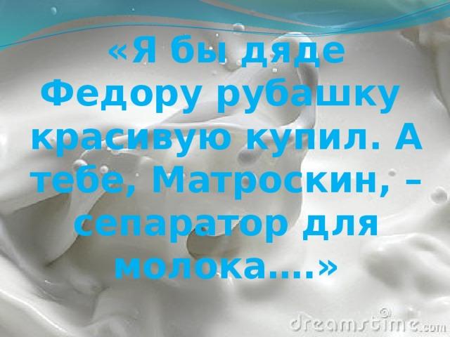 «Я бы дяде Федору рубашку красивую купил. А тебе, Матроскин, – сепаратор для молока….»