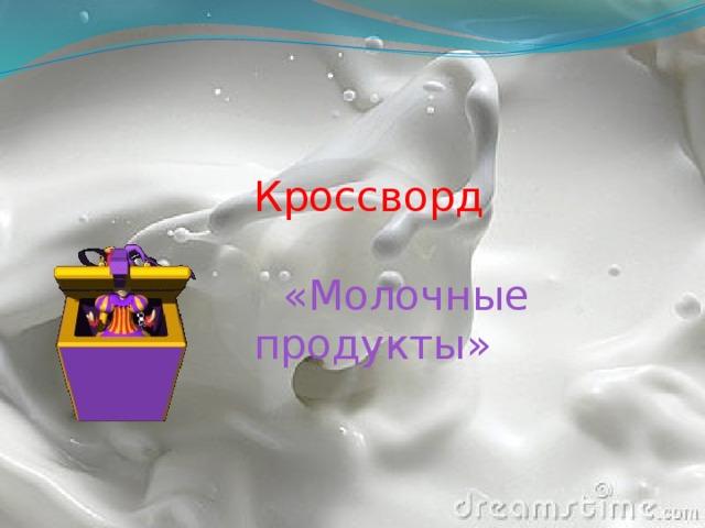 Кроссворд    «Молочные продукты»