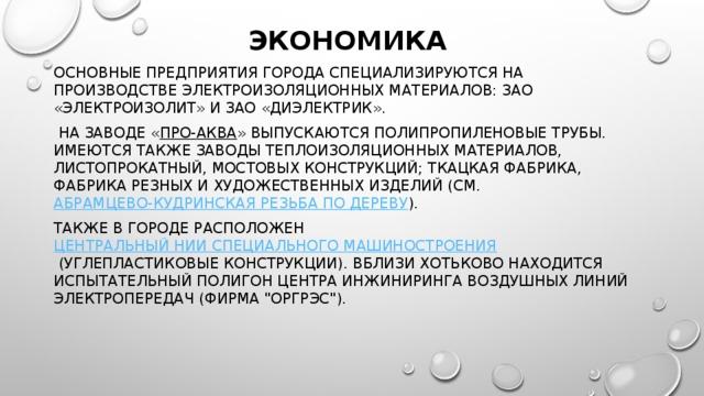 Экономика Основные предприятия города специализируются на производстве электроизоляционных материалов: ЗАО «Электроизолит» и ЗАО «Диэлектрик».  На заводе « Про-Аква » выпускаются полипропиленовые трубы. Имеются также заводы теплоизоляционных материалов, листопрокатный, мостовых конструкций; ткацкая фабрика, фабрика резных и художественных изделий (см. абрамцево-кудринская резьба по дереву ). Также в городе расположен Центральный НИИ специального машиностроения (углепластиковые конструкции). Вблизи Хотьково находится испытательный полигон Центра инжиниринга воздушных линий электропередач (Фирма