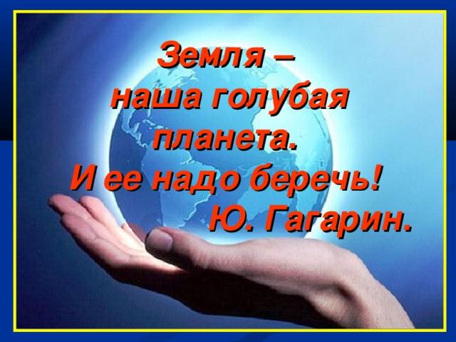 Земля –  наша голубая планета.  И ее надо беречь!  Ю. Гагарин.
