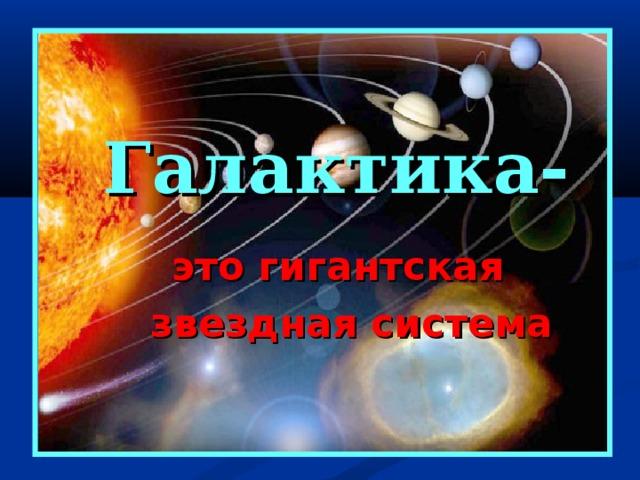 Галактика-  это гигантская  звездная система