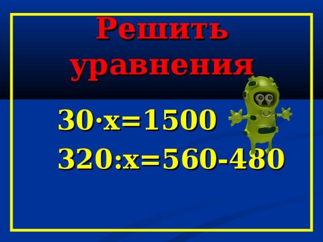 Решить уравнения  30·х=1500  320:х=560-480