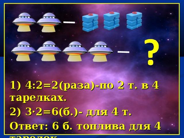 1) 4:2=2(раза)-по 2 т. в 4 тарелках. 2) 3·2=6(б.)- для 4 т. Ответ: 6 б. топлива для 4 тарелок.