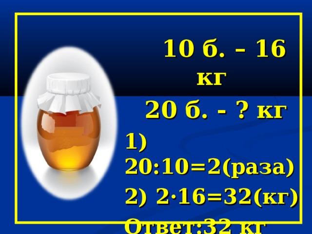 10 б. – 16 кг  20 б. - ? кг 1) 20:10=2(раза) 2) 2·16=32(кг) Ответ:32 кг мёда в 20 таких банках.