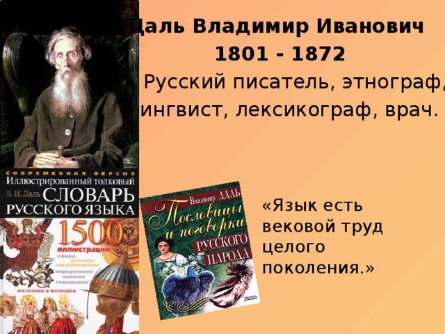 Даль Владимир Иванович 1801 - 1872  Русский писатель, этнограф,  лингвист, лексикограф, врач. «Язык есть вековой труд целого поколения.»