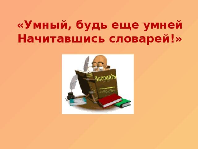 «Умный, будь еще умней  Начитавшись словарей!»