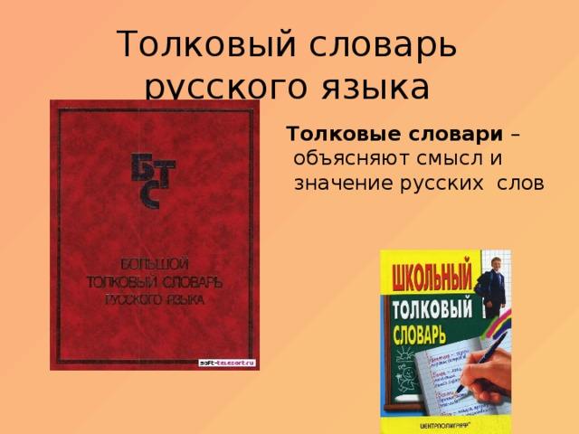 Толковый словарь русского языка Толковые словари – объясняют смысл и значение русских слов