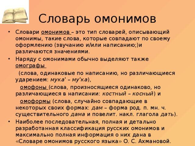 Словарь омонимов Словари омонимов – это тип словарей, описывающий омонимы, такие слова, которые совпадают по своему оформлению (звучанию и/или написанию;)и различаются значениями. Наряду с омонимами обычно выделяют также омографы  (слова, одинаковые по написанию, но различающиеся ударением: мука'– му'ка ),  омофоны (слова, произносящиеся одинаково, но различающиеся в написании: костный– косный ) и  омоформы (слова, случайно совпадающие в некоторых своих формах: дам – форма род. п. мн. ч. существительного дама и повелит. накл. глагола дать ).