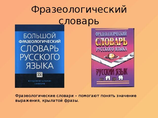 Фразеологический словарь Фразеологические словари – помогают понять значение выражения, крылатой фразы.