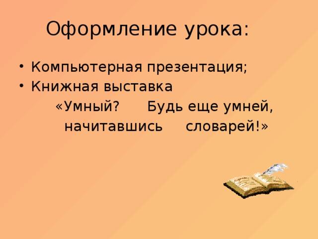 Оформление урока: Компьютерная презентация; Книжная выставка  «Умный? Будь еще умней,  начитавшись словарей!»