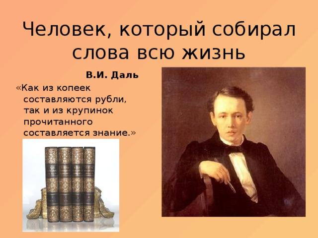 Человек, который собирал слова всю жизнь В.И. Даль «Как из копеек составляются рубли, так и из крупинок прочитанного составляется знание.»