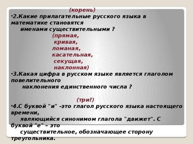 1.Что есть у каждого слова, растения и уравнения?  (корень) 2.Какие прилагательные русского языка в математике становятся  именами существительными ?  (прямая,  кривая,  ломаная,  касательная,  секущая,  наклонная) 3.Какая цифра в русском языке является глаголом повелительного  наклонения единственного числа ?  (три!) 4.С буквой