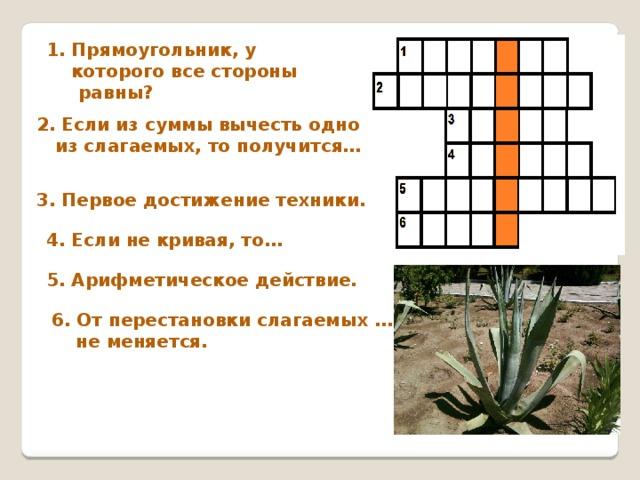 1. Прямоугольник, у  которого все стороны равны? 2. Если из суммы вычесть одно  из слагаемых, то получится…   3. Первое достижение техники.   4. Если не кривая, то… 5. Арифметическое действие. 6. От перестановки слагаемых …  не меняется.