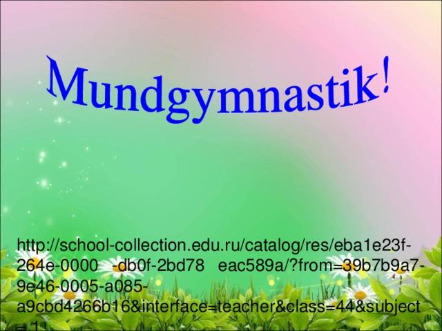 http://school-collection.edu.ru/catalog/res/eba1e23f-264e-0000 -db0f-2bd78 eac589a/?from=39b7b9a7-9e46-0005-a085-a9cbd4266b16&interface=teacher&class=44&subject= 1