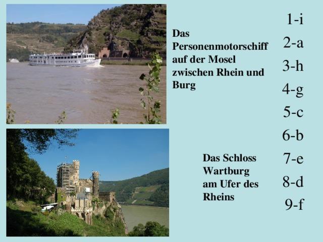 1-i 2-a 3-h 4-g 5-c 6-b 7-e 8-d 9-f Das Personenmotorschiff auf der Mosel zwischen Rhein und Burg Das Schloss Wartburg am Ufer des Rheins