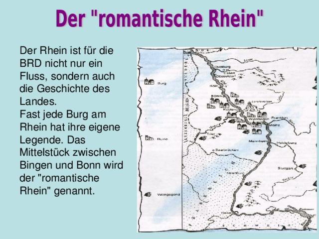 Der Rhein ist f ür die BRD nicht nur ein Fluss, sondern auch die Geschichte des Landes. Fast jede Burg am Rhein hat ihre eigene Legende. Das Mittelst ück zwischen Bingen und Bonn wird der