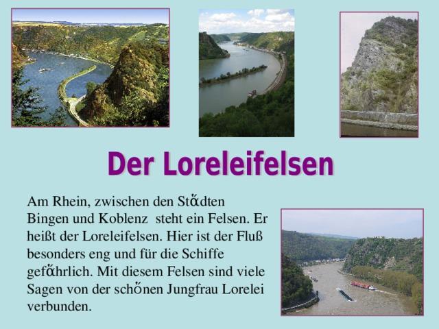 Am Rhein, zwischen den St ἅdten Bingen und Koblenz steht ein Felsen. Er heißt der Loreleifelsen. Hier ist der Fluß besonders eng und für die Schiffe gefἅhrlich. Mit diesem Felsen sind viele Sagen von der schὅnen Jungfrau Lorelei verbunden.