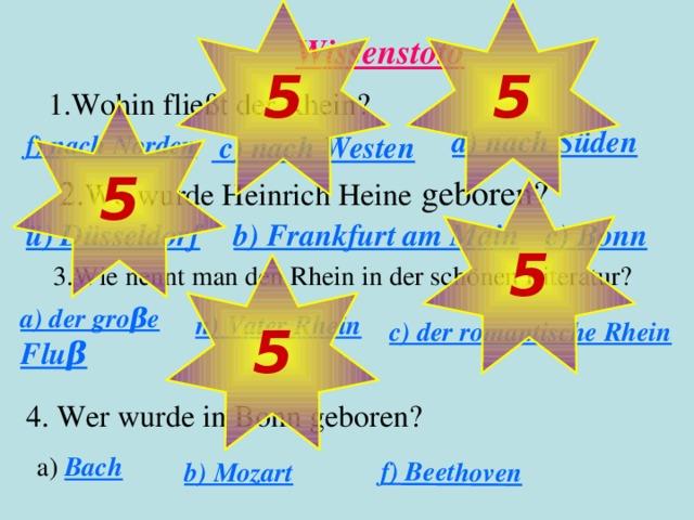 5 5 a) Bach b) Mozart f) Beethoven Wissenstoto 1. Wohin fließt der Rhein? 5 d) nach Süden f) nach Norden  c) nach Westen 2. Wo wurde Heinrich Heine geboren? 5 b) Frankfurt am Main c) Bonn ü) Düsseldorf 3. Wie nennt man den Rhein in der schönen Literatur? 5  c) der romantische Rhein a) der groβe Fluβ n) Vater Rhein 4. Wer wurde in Bonn geboren?