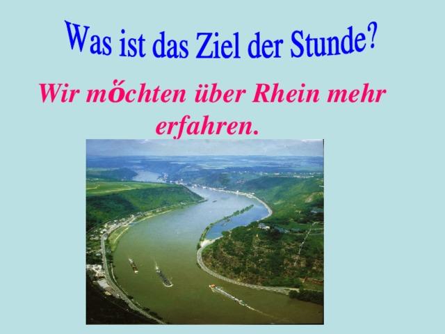 Wir m ὅ chten über Rhein mehr erfahren.