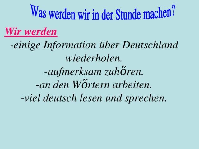 Wir werden - einige Information über Deutschland wiederholen. - aufmerksam zuhὅren. - an den Wὅrtern arbeiten. - viel deutsch lesen  und sprechen .