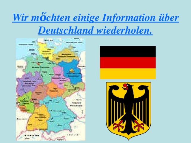 Wir mὅchten einige Information über Deutschland wiederholen.