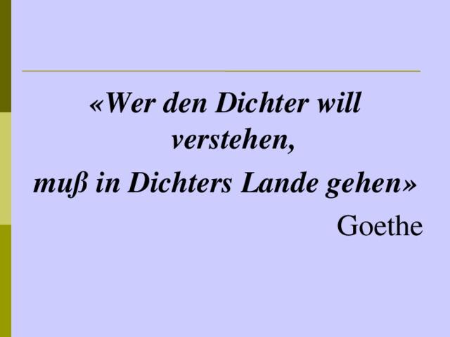 « Wer den Dichter will verstehen, muß in Dichters Lande gehen » Goethe
