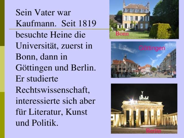 Sein Vater war Kaufmann. Seit 1819 besuchte Heine die Universität, zuerst in Bonn, dann in Göttingen und Berlin. Er studierte Rechtswissenschaft, interessierte sich aber für Literatur, Kunst und Politik. Bonn G öttingen Berlin