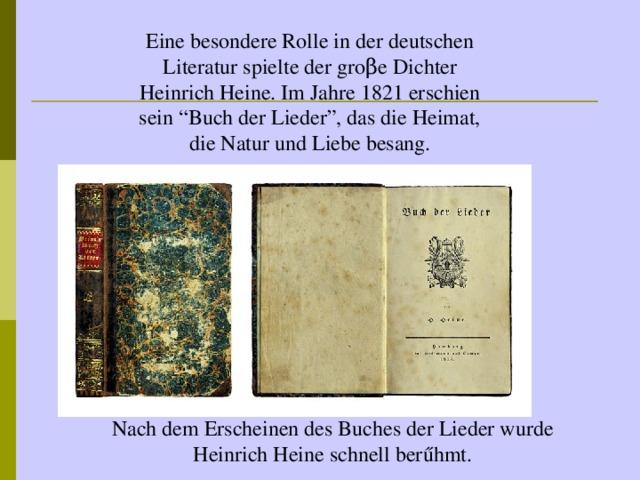 """Eine besondere Rolle in der deutschen Literatur spielte der gro β e Dichter Heinrich Heine. Im Jahre 1821 erschien sein """"Buch der Lieder"""", das die Heimat, die Natur und Liebe besang. Nach dem Erscheinen des Buches der Lieder wurde Heinrich Heine schnell ber űhmt."""