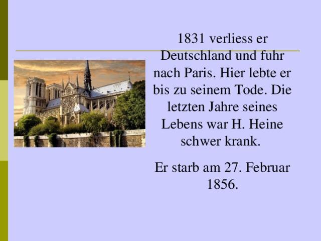 1831 verliess er Deutschland und fuhr nach Paris. Hier lebte er bis zu seinem Tode. Die letzten Jahre seines Lebens war H. Heine schwer krank. Er starb am 27. Februar 1856.