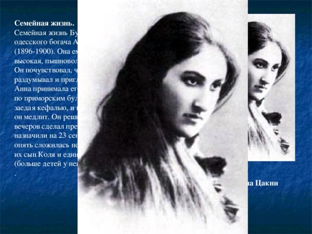 Семейная жизнь. Семейная жизнь Бунина уже с юной дочерью одесского богача Анной Николаевной Цакни (1896-1900). Она ему сразу же приглянулась, высокая, пышноволосая, с темными глазами. Он почувствовал, что снова влюблен, но все раздумывал и приглядывался. Анна принимала его ухаживания, гуляла с ним по приморским бульварам, пила белое вино, заедая кефалью, и никак не могла понять, чего он медлит. Он решился внезапно и в один из вечеров сделал предложение. Венчание назначили на 23 сентября также, но все же опять сложилась неудачно, в 1905 скончался их сын Коля и единственный ребенок писателя (больше детей у него не было). . Анна Николаевна Цакни