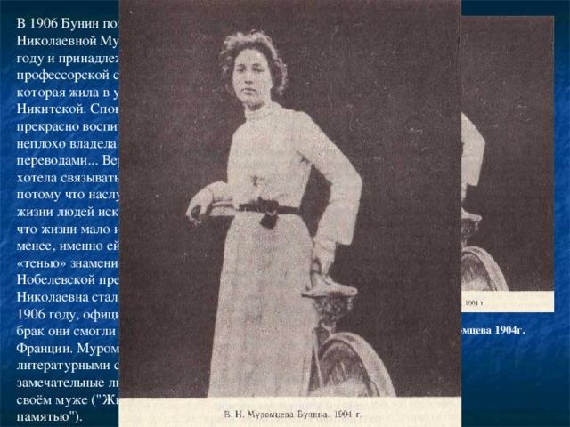 В 1906 Бунин познакомился с Верой Николаевной Муромцевой. Она родилась в 1881 году и принадлежала к дворянской профессорской старой московской семье, которая жила в уютном особняке на Большой Никитской. Спокойна, рассудительна, умна, прекрасно воспитана, знала четыре языка, неплохо владела пером, занималась переводами... Вера Николаевна никогда не хотела связывать свою жизнь с писателем, потому что наслушалась разговоров о распутной жизни людей искусства. Ей же всегда казалось, что жизни мало и для одной любви. Тем не менее, именно ей довелось стать терпеливой «тенью» знаменитого писателя, лауреата Нобелевской премии. И хотя фактически Вера Николаевна стала