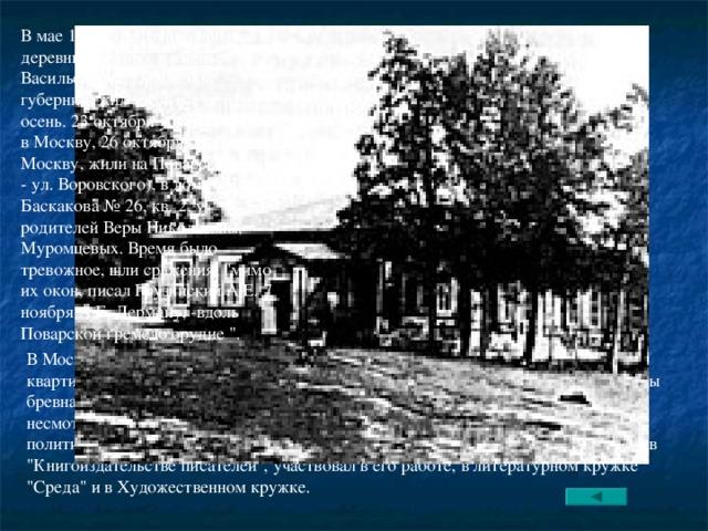 В мае 1917 года Бунин приехал в деревню Глотово, в именье Васильевское, Орловской губернии, жил здесь все лето и осень. 23 октября уехали с женой в Москву, 26 октября прибыли в Москву, жили на Поварской (ныне - ул. Воровского), в доме Баскакова № 26, кв. 2, у родителей Веры Николаевны, Муpомцевых. Время было тревожное, шли сражения,