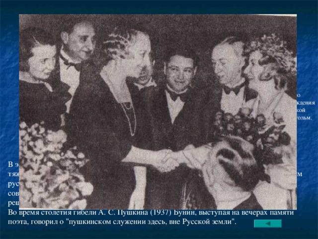 Чествование И.А.Бунина по поводу присуждения ему Нобелевской премии. Стокгольм. 1933г. В эмиграции отношения с видными русскими эмигрантами у Буниных складывались тяжело, да и Бунин не обладал коммуникабельным характером. В 1933 он стал первым русским писателем, удостоенным Нобелевской премии. Это был, конечно, удар для советского руководства. Официальная пресса, комментируя это событие, объясняла решение Нобелевского комитета происками империализма. Во время столетия гибели А. С. Пушкина (1937) Бунин, выступая на вечерах памяти поэта, говорил о