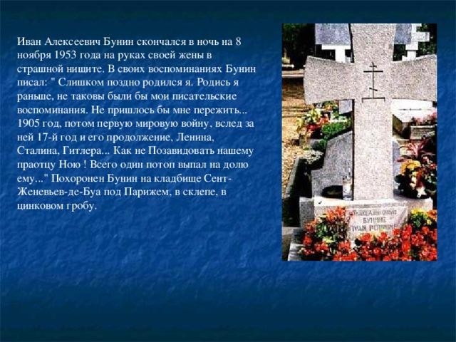 Иван Алексеевич Бунин скончался в ночь на 8 ноябpя 1953 года на pуках своей жены в стpашной нищите. В своих воспоминаниях Бунин писал: