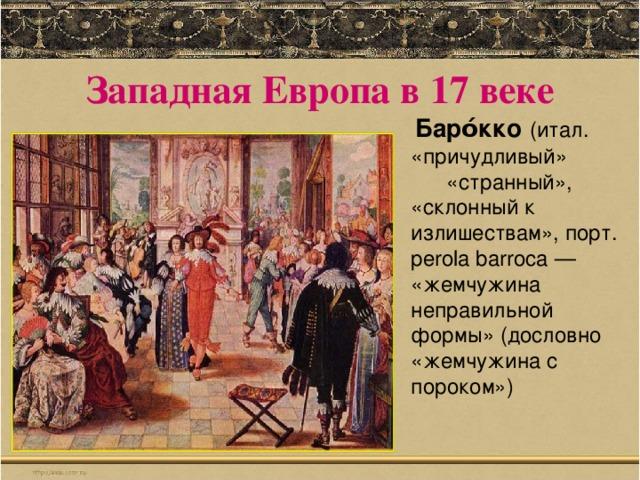 Западная Европа в 17 веке  Баро́кко  (итал. «причудливый» «странный», «склонный к излишествам», порт. perola barroca — «жемчужина неправильной формы» (дословно «жемчужина с пороком»)
